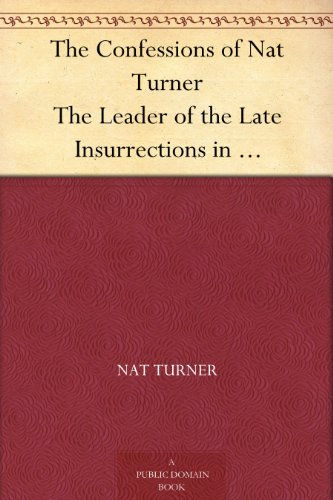 The Confessions of Nat Turner The Leader of the Late Insurrections in Southampton, Va. As Fully and Voluntarily Made to Thomas R. Gray, in the Prison Where ... Account of the Whole Insurrection. (Beds Southampton)