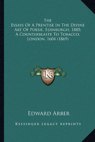 Download The Essays Of A Prentise In The Divine Art Of Poesie, Edinburgh, 1885; A Counterblaste To Tobacco, London, 1604 (1869) PDF