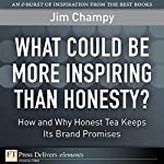 What Could Be More Inspiring Than Honesty?: How and Why Honest Tea Keeps Its Brand Promises | Jim Champy