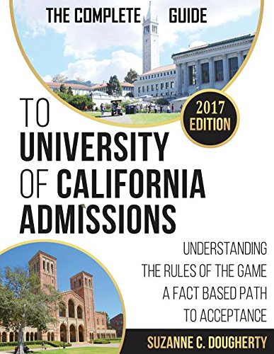 The Complete Guide To University Of California Admissions: Understanding the Rules of the Game - A Fact Based Path to Acceptance