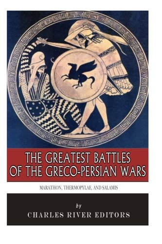 The Greatest Battles of the Greco-Persian Wars: Marathon, Thermopylae, and Salamis