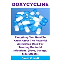 Doxycycline: Everything You Need To Know About The Powerful Antibiotics Used For Treating Bacterial Infections. (Uses, Dosage, Side Effects)