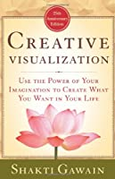 Creative Visualization: Use the Power of Your Imagination to Create What You Want in Your Life