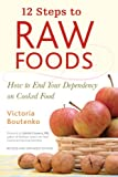 : 12 Steps to Raw Foods: How to End Your Dependency on Cooked Food