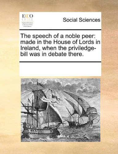 The speech of a noble peer: made in the House of Lords in Ireland, when the priviledge-bill was in debate there. pdf epub