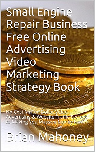 Small Engine Repair Business Free Online Advertising Video Marketing Strategy Book:  No Cost Million Dollar Video Advertising & Website Traffic Secrets to Making You Massive Money Now!