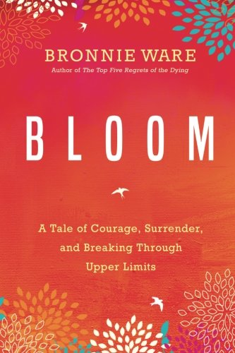 Bloom: A Tale of Courage, Surrender, and Breaking Through Upper Limits (The Top Five Regrets Of The Dying)