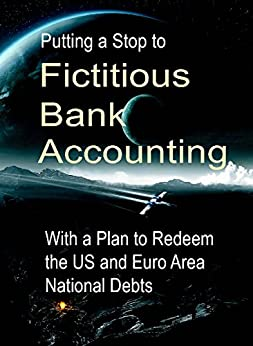 Putting a Stop to Fictitious Bank Accounting: With a Plan to Redeem the US and Euro Area National Debts by [Schemmann, Michael]
