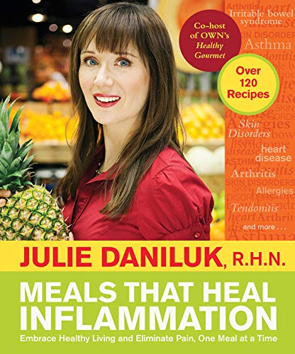 Meals That Heal Inflammation: Embrace Healthy Living and Eliminate Pain, One Meal at at Time by Julie Daniluk