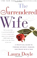 The Surrendered Wife : A Practical Guide to Finding Intimacy, Passion, and Peace with Your Man