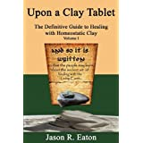Upon a Clay Tablet, The Definitive Guide to Healing with Homeostatic Clay, Volume I