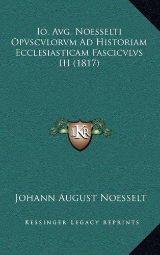 Io. Avg. Noesselti Opvscvlorvm Ad Historiam Ecclesiasticam Fascicvlvs III (1817) (Latin Edition) PDF