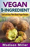 Vegan 5-Ingredient: Quick and Easy Plant-Based Vegan Recipes (Vegan Cooking Book 1)
