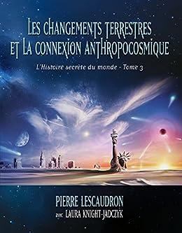 L'histoire secrète du monde, tome 3 - Les changements terrestres et la connexion anthropocosmique (French Edition)