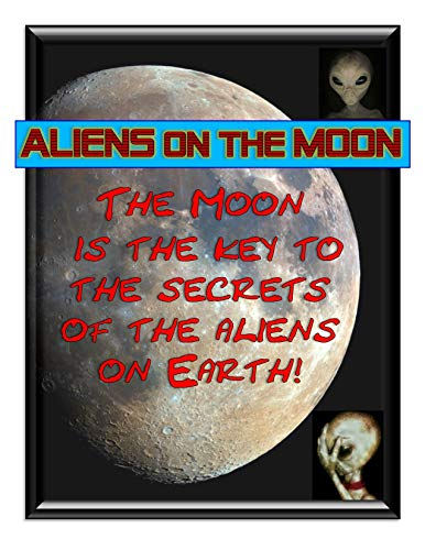 Aliens on the Moon: According to the aliens, the Moon is the key to the what the aliens are doing on Earth as well as the future of humans! (Best Places To Hide Money)