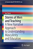 Stories of Men and Teaching : A New Narrative Approach to Understanding Masculinity and Education, Davis, Ian, 9812872175