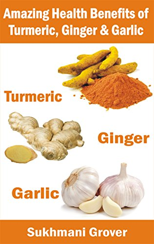 Turmeric, Ginger and Garlic: The Amazing Health Benefits: Miraculous  Healing Powers and Natural Remedies of Turmeric, Garlic and Ginger  (Powerful