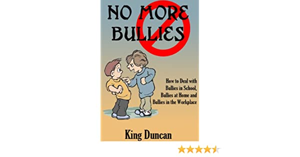 No More Bullies: Dealing with Bullies in School, Bullies in the Home and Bullies in the Workplace