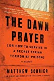 Image of The Dawn Prayer (Or How to Survive in a Secret Syrian Terrorist Prison): A Memoir