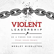 Violent Leadership: Be a Force for Change: Disrupt. Innovate. Energize. Audiobook by Wesley Middleton Narrated by Pete Ferrand