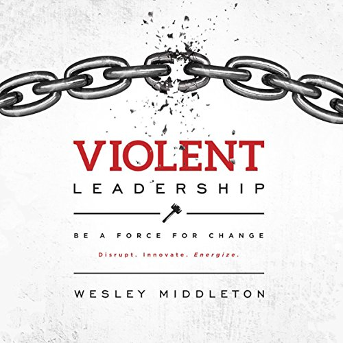 Violent Leadership: Be a Force for Change: Disrupt. Innovate. Energize.