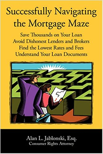 Successfully Navigating the Mortgage Maze: Save Thousands on Your Mortgage; Avoid Dishonest Lenders and Brokers; Finding the Lowest Rates and Fees; Understanding Your Loan Documents