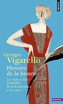 Histoire de la beauté : Le corps et l'art d'embellir de la Renaissance à nos jour par Vigarello
