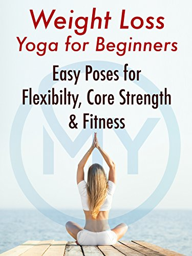 Weight Loss Yoga for Beginners: Easy Poses for Flexibility, Core Strength & Fitness