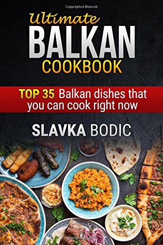 Ultimate Balkan cookbook: TOP 35 Balkan dishes that you can cook right now (Balkan food) by Slavka Bodic