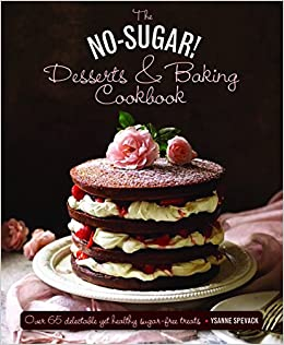 The No Sugar Desserts Baking Book Over 65 Delectable Yet Healthy