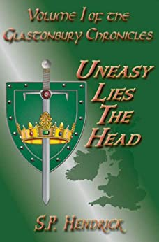 Uneasy Lies The Head (The Glastonbury Chronicles Book 1) by [Hendrick, S. P.]