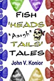 Fish Heads Aargh Tails Tales, John Konior, 146996970X