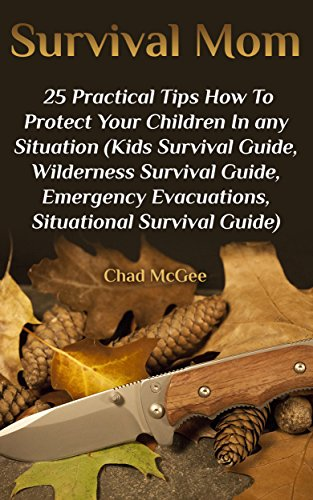 Survival Mom: 25 Practical Tips How To Protect Your Children In any Situation: (Kids Survival Guide, Wilderness Survival Guide, Emergency Evacuations, Situational Survival Guide) by [McGee , Chad ]
