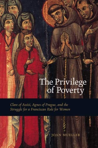 The Privilege of Poverty: Clare of Assisi, Agnes of Prague, and the Struggle for a Franciscan Rule for Women