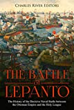 The Battle of Lepanto: The History of the Decisive Naval Battle between the Ottoman Empire and the Holy League