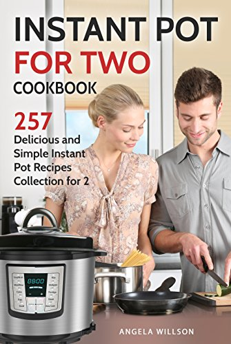 Instant Pot for Two Cookbook: 257 Delicious and Simple Instant Pot Recipes Collection for 2 by Angela Willson