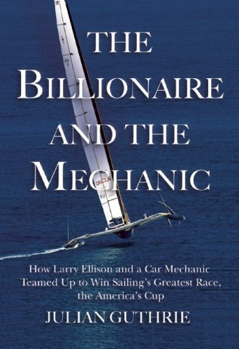 The Billionaire and the Mechanic: How Larry Ellison and a Car Mechanic Teamed Up to Win Sailing's Greatest Race, The America's Cup by Julian Guthrie (May 21 2013)