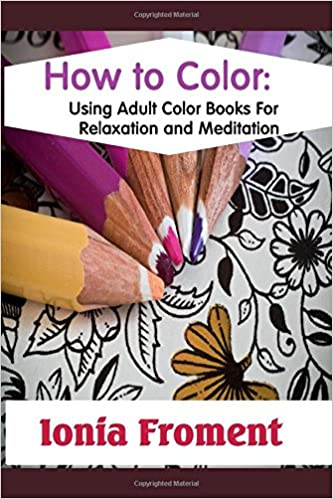 Book How to Color: Using Adult Coloring Books For Relaxation and Meditation
