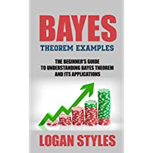 Bayes Theorem Examples: The Beginner's Guide to Understanding Bayes Theorem and its Applications