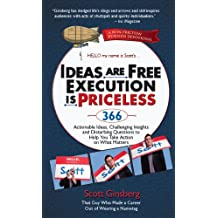 Ideas Are Free, Execution Is Priceless: 366 Actionable Ideas, Challenging Insights and Disturbing Questions to Help You Take Action on What Matters