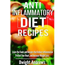 Anti Inflammatory Diet Recipes: Learn the Foods and Recipes that Reduce Inflammation Protect Your Heart, and Increase Weight Loss (The Anti Inflammatory ... Healthy Recipes that Control Inflammation)