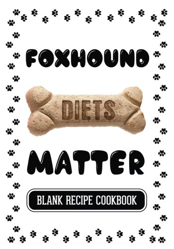 Foxhound Diets Matter: Home Cooking For Dogs, Blank Recipe Cookbook, 7 x 10, 100 Blank Recipe Pages by Dartan Creations