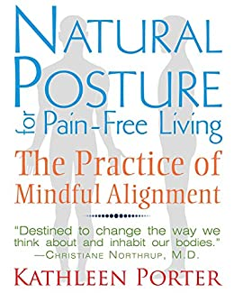 Natural Posture for Pain-Free Living: The Practice of Mindful Alignment by [Porter, Kathleen]