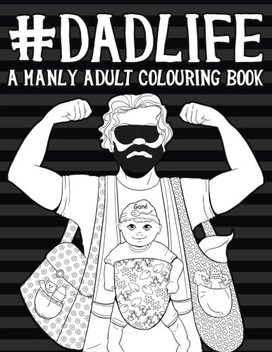 Dad Life: A Manly Adult Colouring Book: A Unique & Funny Antistress Colouring Gift for Fathers to Be, New Daddys & Husbands of Expecting Mothers ... Stress Relief & Mindful Meditation)