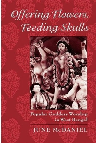 Offering Flowers, Feeding Skulls: Popular Goddess Worship in West Bengal by June McDaniel