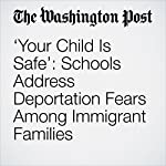 'Your Child Is Safe': Schools Address Deportation Fears Among Immigrant Families | Moriah Balingit,Emma Brown