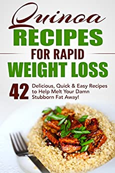 Quinoa Recipes for Rapid Weight Loss: 42 Delicious, Quick & Easy Recipes to Help Melt Your Damn Stubborn Fat Away!: Quinoa Recipes, Quinoa Baking, Quinoa For Weight Loss, Quinoa Cookbook, Chia, Kale by [Fat Loss Nation]