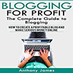 Blogging for Profit: The Complete Guide to Blogging | Anthony James