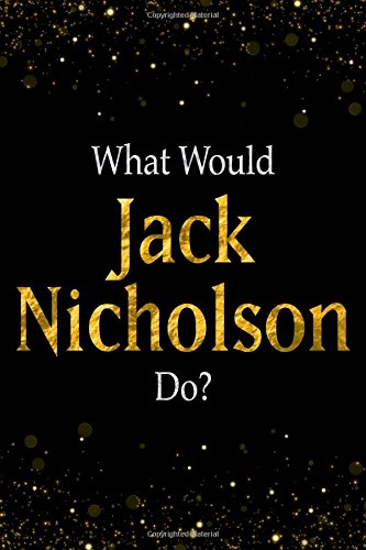 What Would Jack Nicholson Do?: Black and Gold Jack Nicholson Notebook PDF