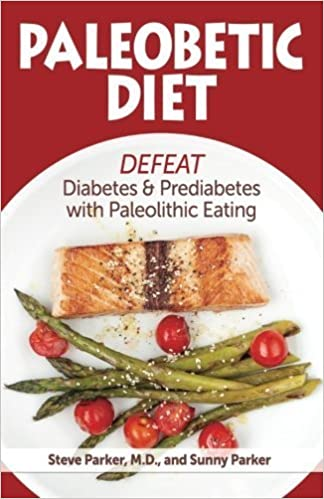 Paleobetic Diet: Defeat Diabetes and Prediabetes With Paleolithic Eating by Steve Parker MD (2015-07-17)